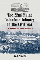 The 22nd Maine Volunteer Infantry in the Civil War : a history and roster