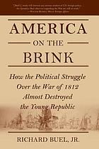 America on the brink : how the political struggle over the war of 1812 almost destroyed the young republic