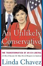 An unlikely conservative : the transformation of an ex-liberal, or, how I became the most hated Hispanic in America