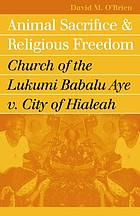 Animal sacrifice and religious freedom : Church of the Lukumi Babalu Aye v. City of Hialeah