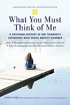 What you must think of me : a firsthand account of one teenager's experience with social anxiety disorder