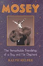 Mosey : the remarkable friendship of a boy and his elephant