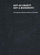 Not an object, not a monument : the complete large-scale sculpture of Tony Smith