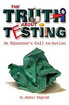 The truth about testing : an educator's call to action
