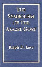 The symbolism of the Azazel goat : a dissertation presented to the Graduate School of the Union Institute