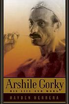 Arshile Gorky : his life and work