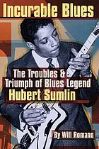 Incurable blues : the troubles & triumph of blues legend Hubert Sumlin