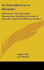 An introduction to heraldry, with nearly one thousand illustrations; including the arms of about five hundred different families