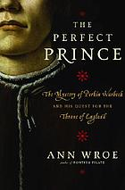 The perfect prince : the mystery of Perkin Warbeck and his quest for the throne of England