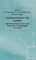 Administering the summit : administration of the core executive in developed countries