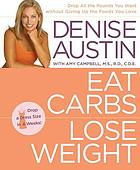 Eat carbs, lose weight : drop all the pounds you want without giving up the foods you love