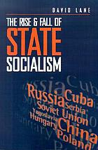 The rise and fall of state socialism : industrial society and the socialist state
