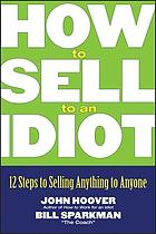 How to sell to an idiot : 12 steps to selling anything to anyone