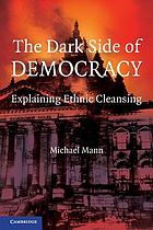 The dark side of democracy : explaining ethnic cleansing