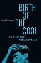 Birth of the cool : beat, bebop, and the American avant-garde