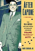 "After Capone : the life and world of Chicago mob boss Frank ""the Enforcer"" Nitti"