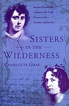 Sisters in the wilderness : the lives of Susanna Moodie and Catharine Parr Traill