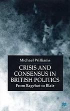 Crisis and consensus in British politics : from Bagehot to Blair