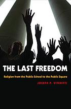 The last freedom : religion from the public school to the public square