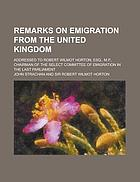 Remarks on emigration from the United Kingdom addressed to Robert Wilmot Horton, Esq., M.P., Chairman of the Select Committee of Emigration in the last Parliament