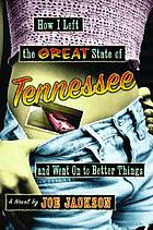 How I left the great state of Tennessee and went on to better things : a novel