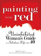 Painting the walls red : the uninhibited woman's guide to a fabulous life after 40