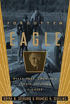 Forgotten eagle : Wiley Post, America's heroic aviation pioneer
