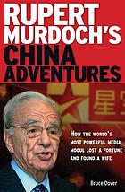 Rupert Murdoch's China adventures : how the world's most powerful media mogul lost a fortune and found a wife