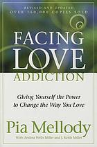 Facing love addiction : giving yourself the power to change the way you love : the love connection to codependence