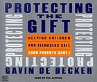 Protecting the gift : keeping children & teenagers safe (& parents sane)