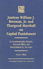 Justices William J. Brennan, Jr. and Thurgood Marshall on capital punishment : its constitutionality, morality, deterrent effect, and interpretation by the Court