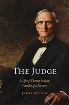 The judge : a life of Thomas Mellon, founder of a fortune
