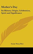 Mother's day; its history, origin, celebration, spirit, and significance as related in prose and verse