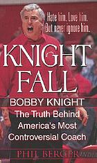 Knight fall : Bobby Knight : the truth behind America's most controversial coach