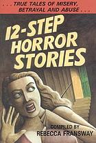 12-step horror stories : true tales of misery, betrayal, and abuse in AA, NA, and 12-step treatment