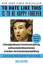 To hate like this is to be happy forever : a thoroughly obsessive, intermittently uplifting and occasionally unbiased account of the Duke-North Carolina basketball rivalry