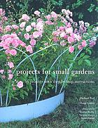 Projects for small gardens : 56 projects with step-by-step instructions
