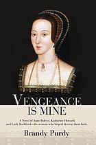 Vengeance is mine : a novel of Anne Boleyn, Katherine Howard and Lady Rochford-- the woman who helped destroy them both