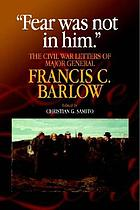 Fear was not in him : the Civil War letters of Major General Francis C. Barlow, U.S.A.