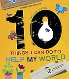 10 things I can do to help my world : fun and easy eco-tips