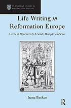 Life writing in Reformation Europe lives of reformers by friends, disciples and foes