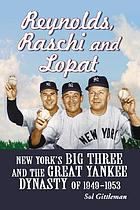 Reynolds, Raschi and Lopat : New York's big three and the great Yankee dynasty of 1949-1953