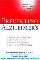 Preventing Alzheimer's : prevent, detect, diagnose, treat, and even halt Alzheimer's disease and other causes of memory loss