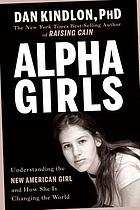 Alpha girls : understanding the new American girl and how she is changing the world
