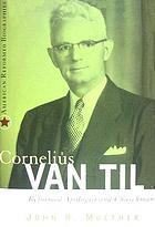 Cornelius Van Til : Reformed apologist and churchman