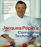Jacques Pepin's complete techniques : more than 1,000 preparations and recipes, all demonstrated in thousands of step-by-step photographs