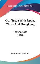 Our trade with Japan, China and Hongkong, 1889-1899