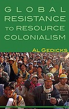 Dirty gold : Indigenous alliances to end global resource colonialism Resistance to Resource Colonialism