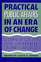 Practical public affairs in an era of change : a communications guide for business, government, and college