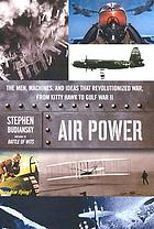 Air power : the men, machines, and ideas that revolutionized war, from Kitty Hawk to Gulf War II